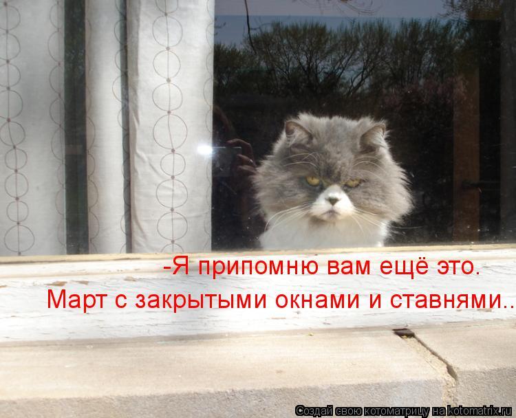 Котоматрица: -Я припомню вам ещё это. Март с закрытыми окнами и ставнями..