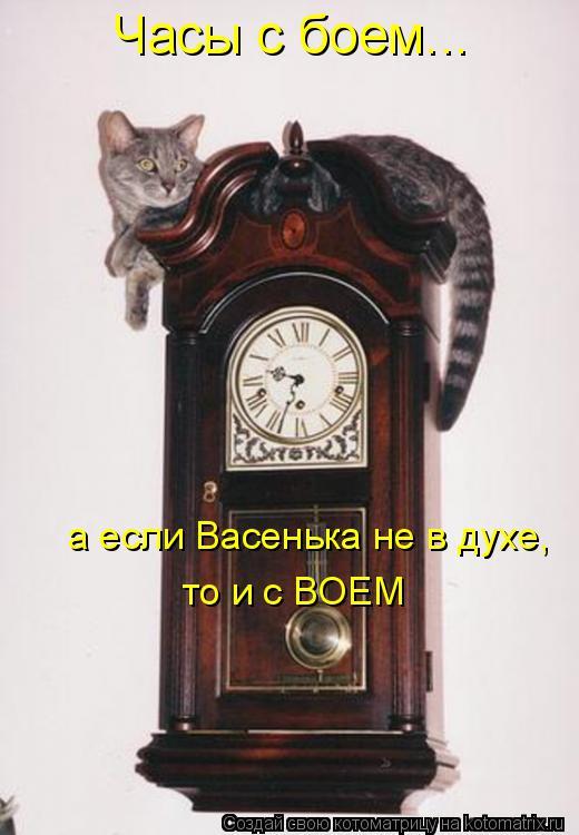 Котоматрица: Часы с боем... а если Васенька не в духе, то и с ВОЕМ