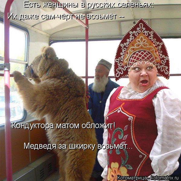Котоматрица: Медведя за шкирку возьмёт... Их даже сам чёрт не возьмёт -- Есть женщины в русских селеньях: Кондуктора матом обложит!