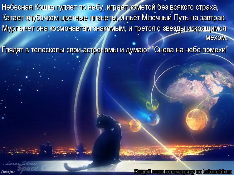Котоматрица: Небесная Кошка гуляет по небу, играет кометой без всякого страха, Катает клубочком цветные планеты, и пьёт Млечный Путь на завтрак. Мурлыче