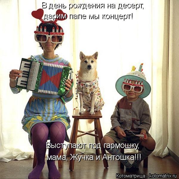Котоматрица: Выступают под гармошку, мама, Жучка и Антошка!!! В день рождения на десерт, дарим папе мы концерт!