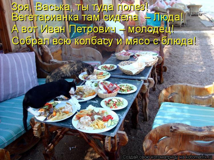 Котоматрица: Зря, Васька, ты туда полез! Вегетарианка там сидела  – Люда! А вот Иван Петрович – молодец! Собрал всю колбасу и мясо с блюда!