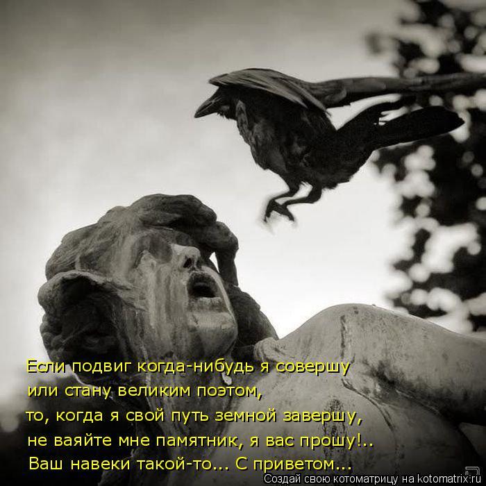 Котоматрица: или стану великим поэтом, то, когда я свой путь земной завершу, не ваяйте мне памятник, я вас прошу!.. Если подвиг когда-нибудь я совершу Ваш н