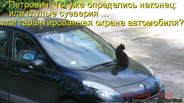 Котоматрица: - Петрович! Ты уже определись наконец: или глупые суеверия ... или гарантированная охрана автомобиля?!