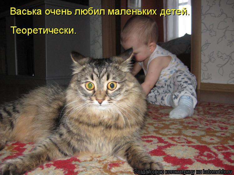 Котоматрица: Теоретически. Васька очень любил маленьких детей.