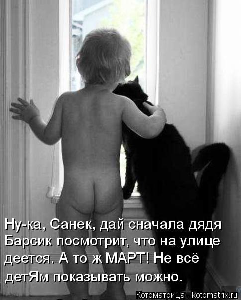 Котоматрица: Ну-ка, Санек, дай сначала дядя Барсик посмотрит, что на улице деется. А то ж МАРТ! Не всё  детЯм показывать можно.