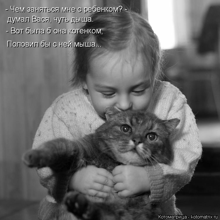 Котоматрица: - Чем заняться мне с ребенком? - думал Вася, чуть дыша. - Вот была б она котенком, Половил бы с ней мыша...