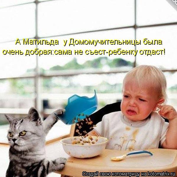 Котоматрица: А Матильда  у Домомучительницы была  очень добрая:сама не съест-ребенку отдаст!