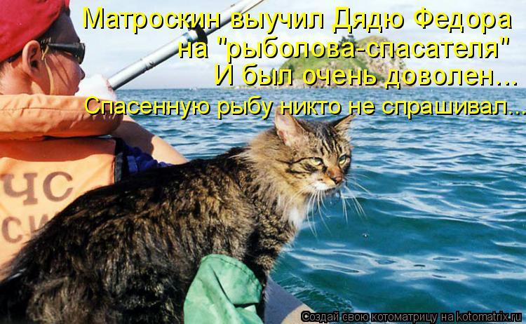 """Котоматрица: Матроскин выучил Дядю Федора  на """"рыболова-спасателя"""" И был очень доволен... Спасенную рыбу никто не спрашивал..."""