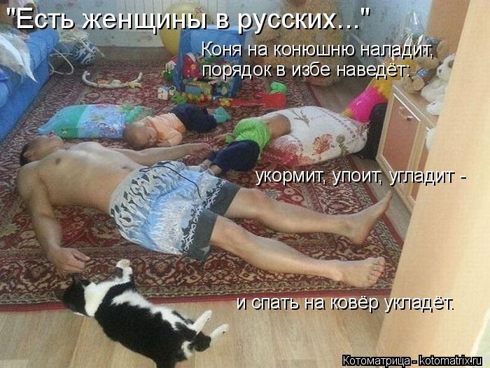 """Котоматрица: """"Есть женщины в русских..."""" Коня на конюшню наладит, порядок в избе наведёт: укормит, упоит, угладит -  и спать на ковёр укладёт."""
