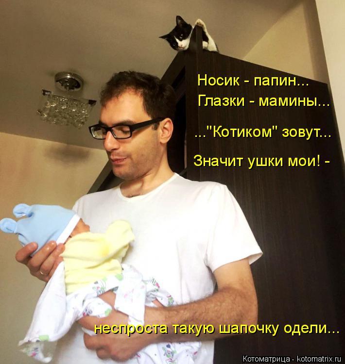 """Котоматрица: Значит ушки мои! - неспроста такую шапочку одели... Носик - папин... Глазки - мамины... ...""""Котиком"""" зовут..."""