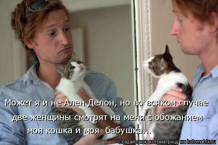 Котоматрица: Может я и не Ален Делон, но во всяком случае две женщины смотрят на меня с обожанием -  моя кошка и моя  бабушка...