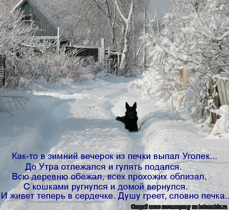 Котоматрица: Как-то в зимний вечерок из печки выпал Уголек... До Утра отлежался и гулять подался. Всю деревню обежал, всех прохожих облизал, С кошками ругн