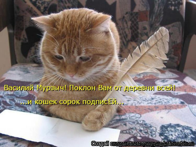 Котоматрица: Василий Мурзыч! Поклон Вам от деревни всей! ...и кошек сорок подписЕй...