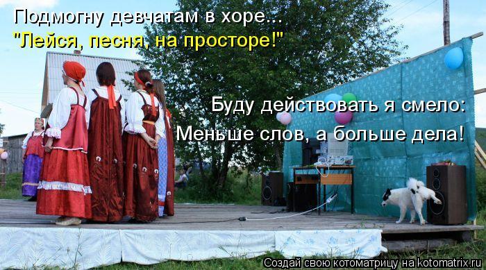 """Котоматрица: Подмогну девчатам в хоре...  """"Лейся, песня, на просторе!"""" Буду действовать я смело: Меньше слов, а больше дела!"""