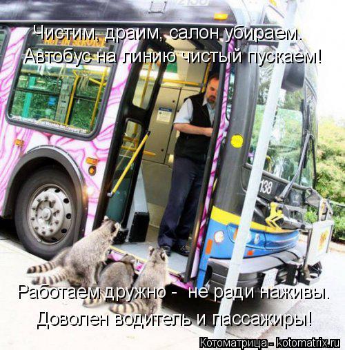 Котоматрица: Автобус на линию чистый пускаем! Доволен водитель и пассажиры! Работаем дружно -  не ради наживы. Чистим, драим, салон убираем.