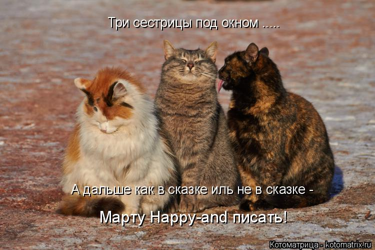 Котоматрица: Три сестрицы под окном ..... А дальше как в сказке иль не в сказке -  Марту Happy-and писать!