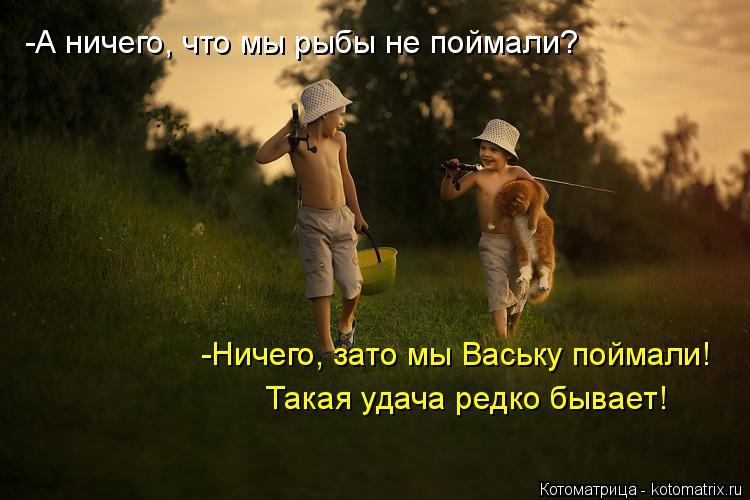 Котоматрица: -А ничего, что мы рыбы не поймали? -Ничего, зато мы Ваську поймали!  Такая удача редко бывает!