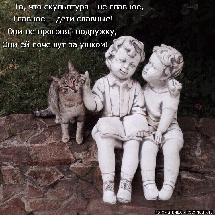 Котоматрица: То, что скульптура - не главное, Главное -  дети славные! Они не прогонят подружку, Они ей почешут за ушком!