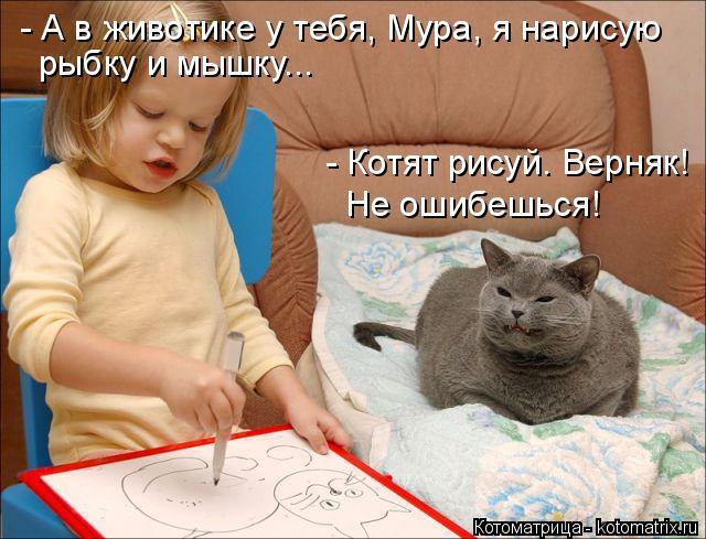 Котоматрица: - А в животике у тебя, Мура, я нарисую  рыбку и мышку... - Котят рисуй. Верняк!  Не ошибешься!