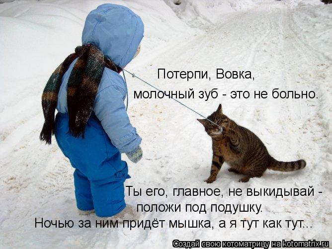 Котоматрица: Потерпи, Вовка,  молочный зуб - это не больно. Ты его, главное, не выкидывай - положи под подушку. Ночью за ним придёт мышка, а я тут как тут...
