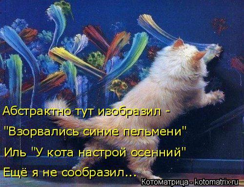 """Котоматрица: Абстрактно тут изобразил - """"Взорвались синие пельмени"""" Иль """"У кота настрой осенний"""" Ещё я не сообразил..."""