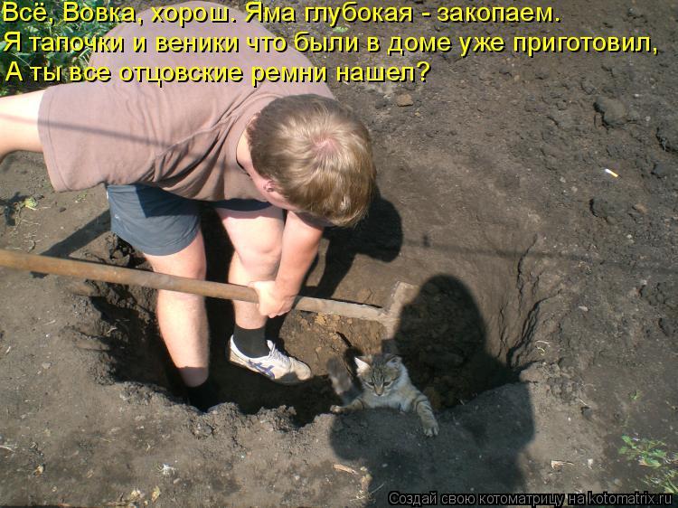 Котоматрица: Всё, Вовка, хорош. Яма глубокая - закопаем. Я тапочки и веники что были в доме уже приготовил, А ты все отцовские ремни нашел?