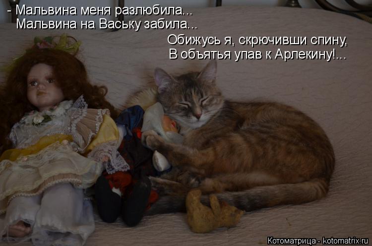 Котоматрица: - Мальвина меня разлюбила... Мальвина на Ваську забила... Обижусь я, скрючивши спину,  В объятья упав к Арлекину!...