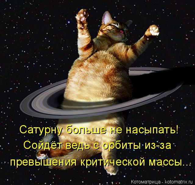 Котоматрица: Сатурну больше не насыпать! Сойдёт ведь с орбиты из-за  превышения критической массы...