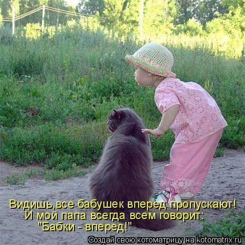 """Котоматрица: Видишь,все бабушек вперед пропускают! И мой папа всегда всем говорит: """"Бабки - вперед!"""""""