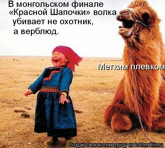 Котоматрица: В монгольском финале  «Красной Шапочки» волка убивает не охотник, а верблюд. Метким плевком.
