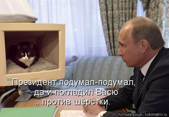 Котоматрица: Президент подумал-подумал, да и погладил Васю ...против шёрстки.
