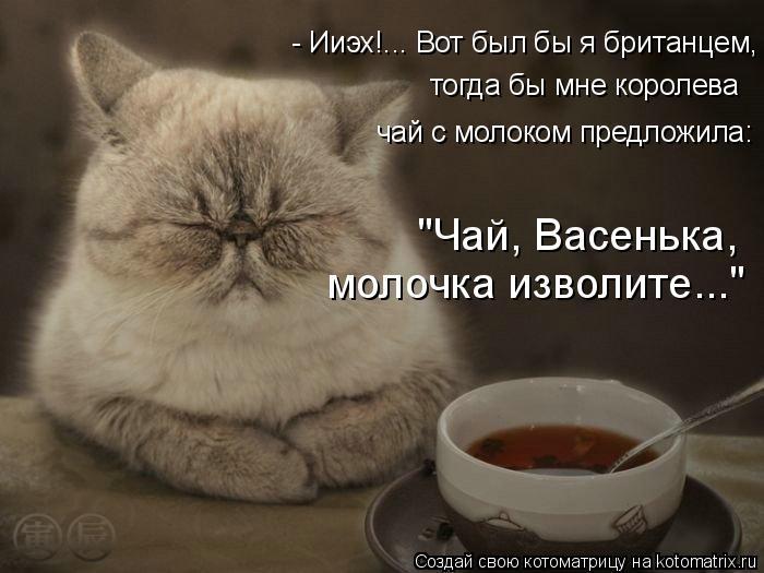 """Котоматрица: - Ииэх!... Вот был бы я британцем, тогда бы мне королева чай с молоком предложила: """"Чай, Васенька, молочка изволите..."""""""