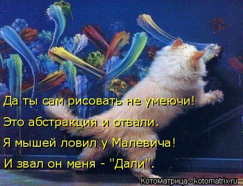 """Котоматрица: Да ты сам рисовать не умеючи! Это абстракция и отвали. Я мышей ловил у Малевича! И звал он меня - """"Дали""""."""