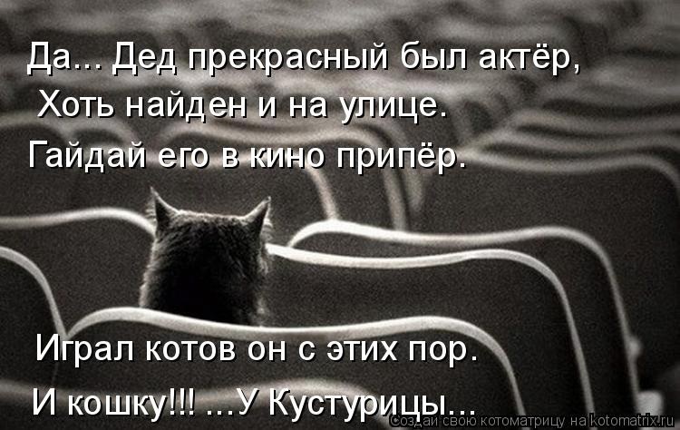 Котоматрица: Да... Дед прекрасный был актёр, Хоть найден и на улице. Гайдай его в кино припёр. Играл котов он с этих пор. И кошку!!! ...У Кустурицы...