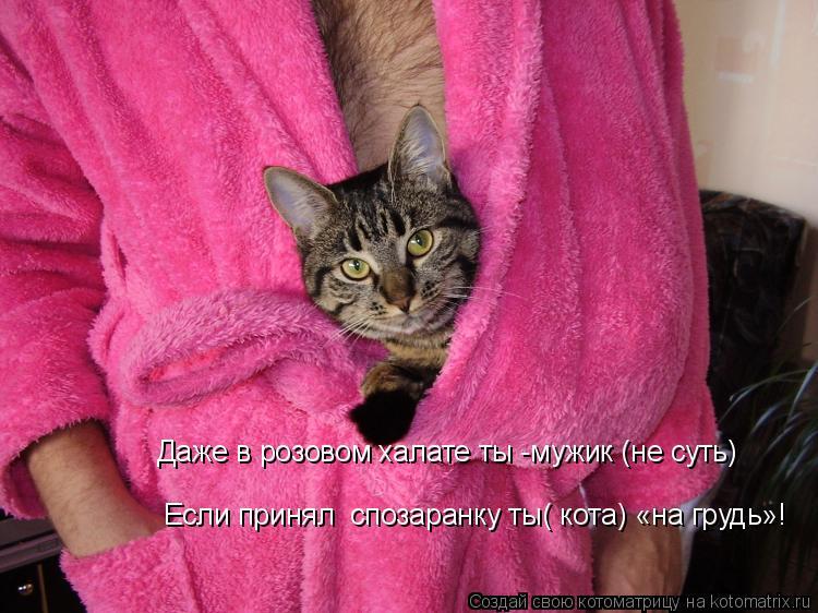 Котоматрица: Даже в розовом халате ты -мужик (не суть) Если принял  спозаранку ты( кота) «на грудь»!