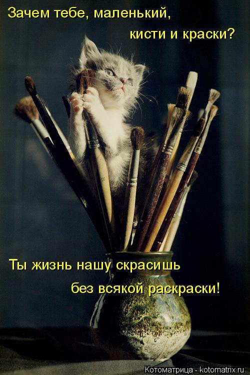Котоматрица: Зачем тебе, маленький, кисти и краски? Ты жизнь нашу скрасишь без всякой раскраски!
