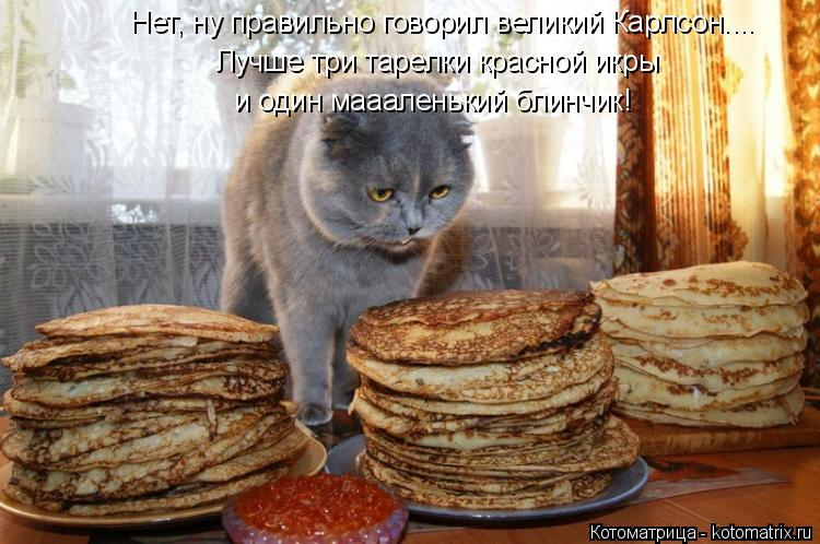Котоматрица: Нет, ну правильно говорил великий Карлсон.... Лучше три тарелки красной икры и один маааленький блинчик!