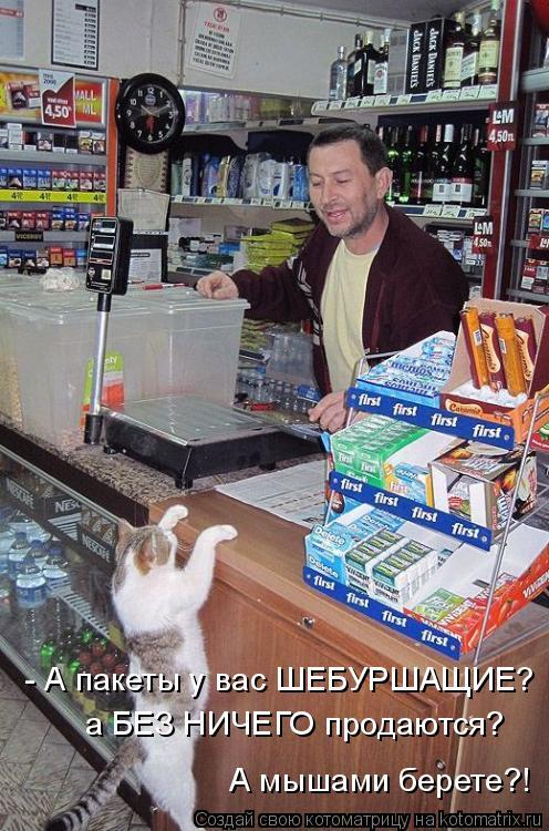 Котоматрица: - А пакеты у вас ШЕБУРШАЩИЕ? а БЕЗ НИЧЕГО продаются? А мышами берете?!