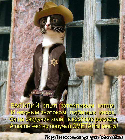 Котоматрица: ВАСИЛИЙ  слыл  затейливым  котом, И нежным знатоком  любимых  кисок, Он на свидания ходил в костюме роковом, А после честно получал СМЕТАНЫ ми