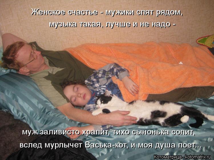 Котоматрица: музыка такая, лучше и не надо -  Женское счастье - мужики спят рядом, муж заливисто храпит, тихо сынонька сопит,  вслед мурлычет Васька-кот, и м