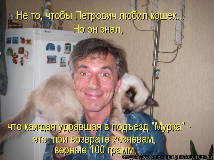 """Котоматрица: Не то, чтобы Петрович любил кошек... Но он знал,  что каждая удравшая в подъезд """"Мурка"""" - это, при возврате хозяевам,  верные 100 грамм..."""