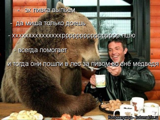 Котоматрица: -   эх пивка выпьем   -  да миша только доешь  - хххххххххххххххрррррррррррррррр пшю   - всегда помогает  и тогда они пошли в лес за пивом во сне ?