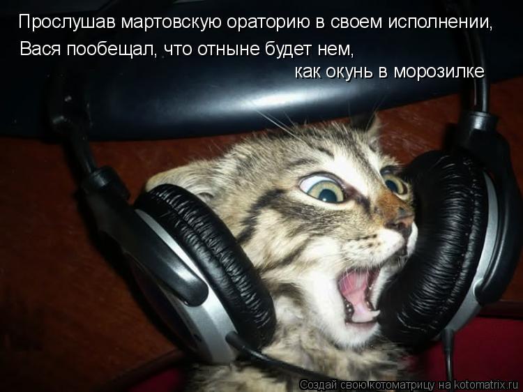 Котоматрица: Прослушав мартовскую ораторию в своем исполнении,  Вася пообещал, что отныне будет нем,  как окунь в морозилке