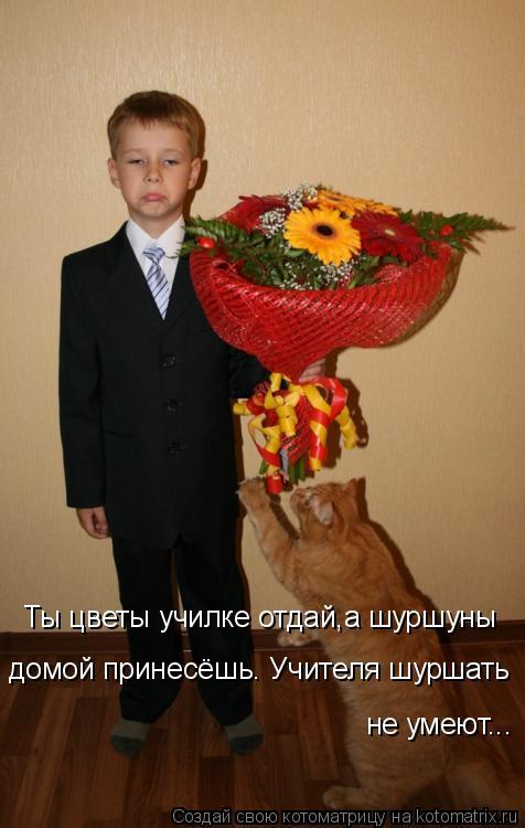 Котоматрица: Ты цветы училке отдай,а шуршуны домой принесёшь. Учителя шуршать  не умеют...
