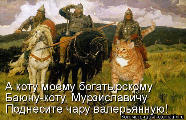 Котоматрица: А коту моему богатырскому Баюну-коту, Мурзиславичу Поднесите чару валерьянную!