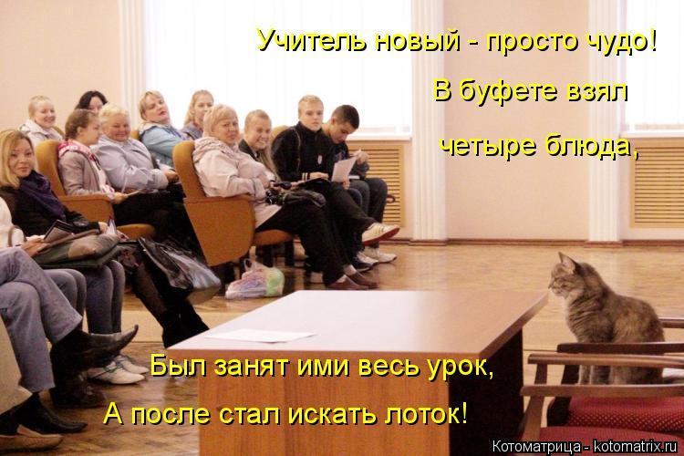 Котоматрица: Был занят ими весь урок, А после стал искать лоток! Учитель новый - просто чудо! В буфете взял четыре блюда,