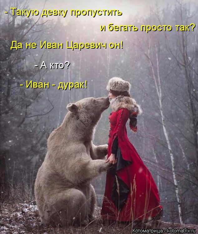 Котоматрица: - Такую девку пропустить и бегать просто так? Да не Иван Царевич он! - А кто? - Иван - дурак!