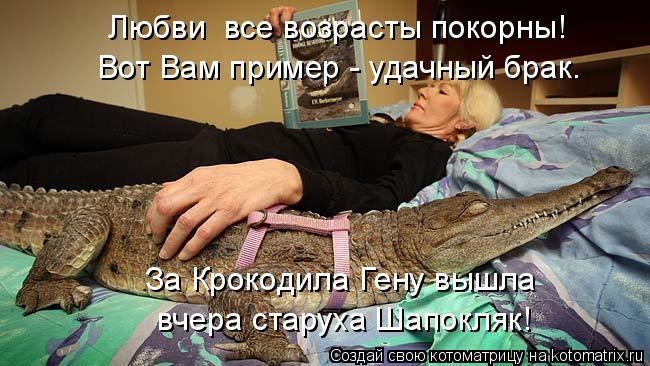 Котоматрица: вчера старуха Шапокляк! За Крокодила Гену вышла Любви  все возрасты покорны! Вот Вам пример - удачный брак.