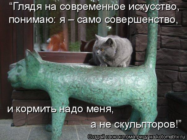 """Котоматрица: """"Глядя на современное искусство,  понимаю: я – само совершенство,  и кормить надо меня,  а не скульпторов!"""""""